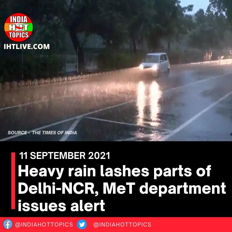 Heavy rain lashes parts of Delhi-NCR, MeT department issues alert